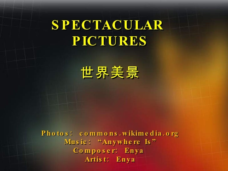 """SPECTACULAR  PICTURES 世界美景 Photos:  commons.wikimedia.org Music:  """"Anywhere Is"""" Composer:  Enya  Artist:  Enya"""