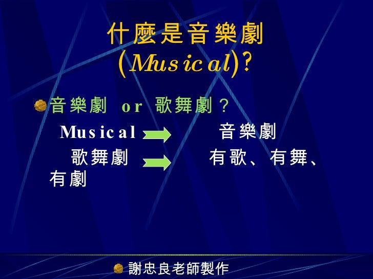 什麼是音樂劇  ( Musical )? <ul><li>音樂劇  or  歌舞劇? </li></ul><ul><li>Musical  音樂劇 </li></ul><ul><li>歌舞劇  有歌、有舞、有劇 </li></ul><ul><l...