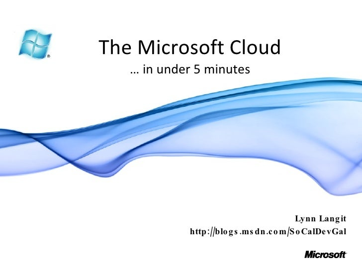 The Microsoft Cloud … in under 5 minutes Lynn Langit http://blogs.msdn.com/SoCalDevGal