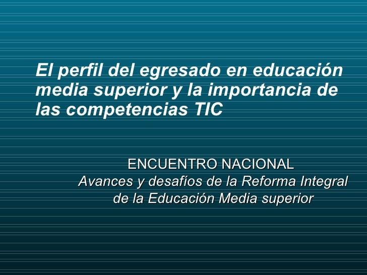 ENCUENTRO NACIONAL  Avances y desafíos de la Reforma Integral de la Educación Media superior El perfil del egresado en edu...