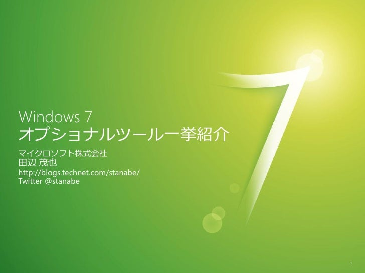 Windows 7 オプショナルツール一挙紹介 マクロソフト株式会社 田辺 茂也 http://blogs.technet.com/stanabe/ Twitter @stanabe                              ...