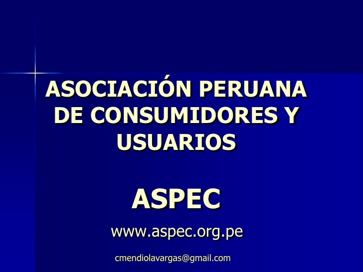 ASOCIACIÓN PERUANA  DE CONSUMIDORES Y       USUARIOS         ASPEC     www.aspec.org.pe     cmendiolavargas@gmail.com