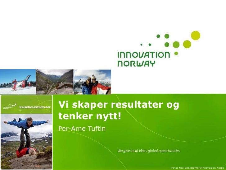 Vi skaper resultater og tenker nytt! Per-Arne Tuftin Foto: Nils-Erik Bjørholt/Innovasjon Norge