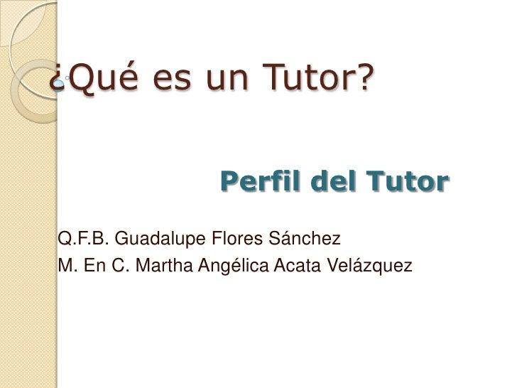 ¿Qué es un Tutor?<br />Perfil del Tutor<br />Q.F.B. Guadalupe Flores Sánchez<br />M. En C. Martha Angélica Acata Velázquez...