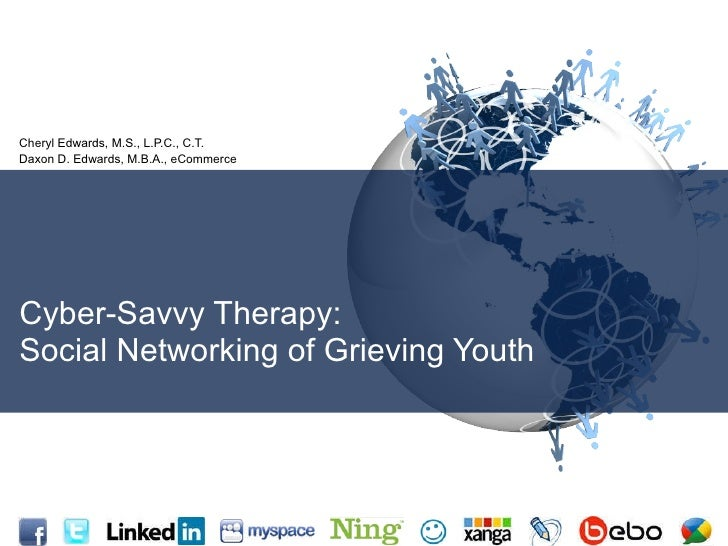 Cyber-Savvy Therapy: Social Networking of Grieving Youth Cheryl Edwards, M.S., L.P.C., C.T. Daxon D. Edwards, M.B.A., eCom...