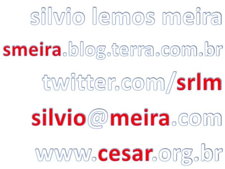 silvio lemos meira<br />smeira.blog.terra.com.br<br />twitter.com/srlm<br />silvio@meira.com<br />www.cesar.org.br<br />