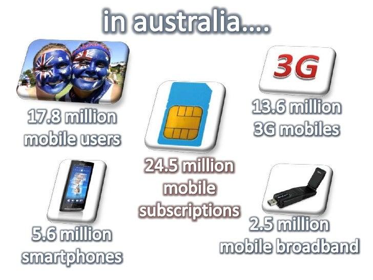 in australia….<br />13.6 million 3G mobiles<br />17.8 million mobile users<br />24.5 million mobile<br />subscriptions<br ...
