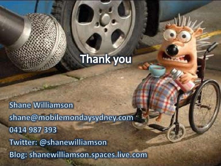 Thank you<br />Shane Williamson<br />shane@mobilemondaysydney.com<br />0414 987 393<br />Twitter: @shanewilliamson<br />Bl...