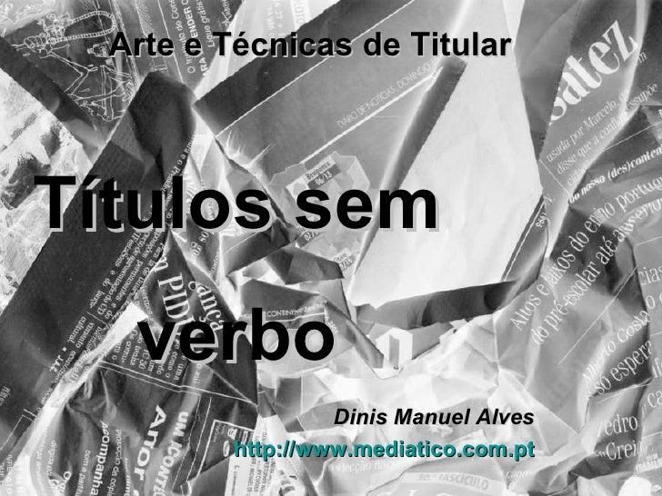 Arte e Técnicas de Titular Dinis Manuel Alves http://www.mediatico.com.pt Títulos sem verbo