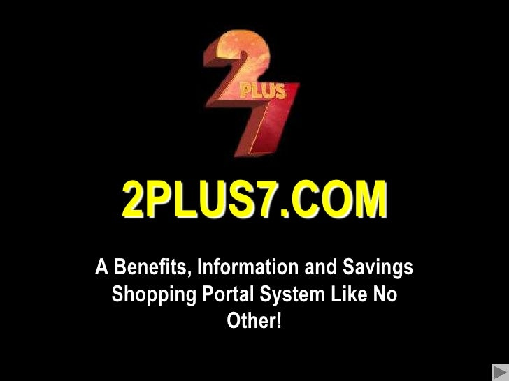 2PLUS7.COM<br />A Benefits, Information and Savings Shopping Portal System Like No Other!<br />
