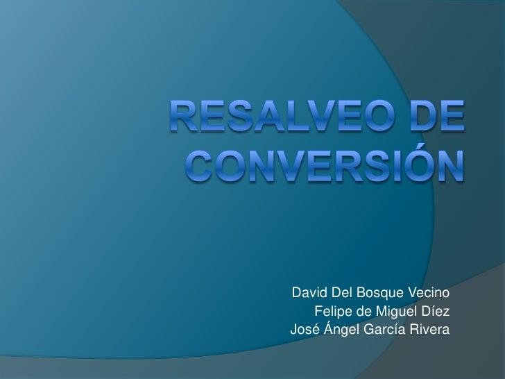 RESALVEO DE CONVERSIÓN<br />David Del Bosque Vecino<br />Felipe de Miguel Díez<br />José Ángel García Rivera<br />