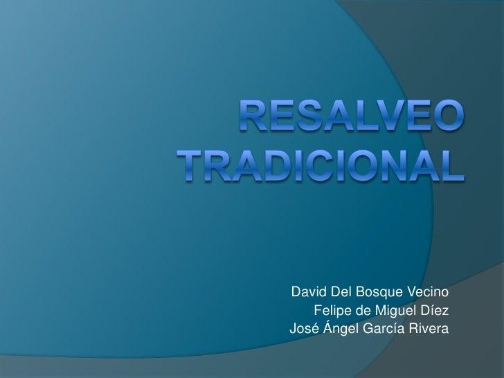 RESALVEO TRADICIONAL<br />David Del Bosque Vecino<br />Felipe de Miguel Díez<br />José Ángel García Rivera<br />