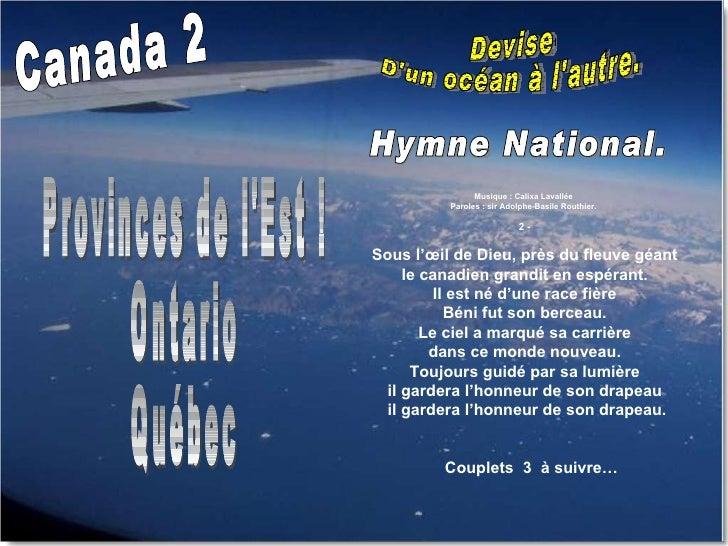 Canada 2 Devise  D'un océan à l'autre. Provinces de l'Est ! Ontario Québec Musique : Calixa Lavallée  Paroles : sir Adolph...
