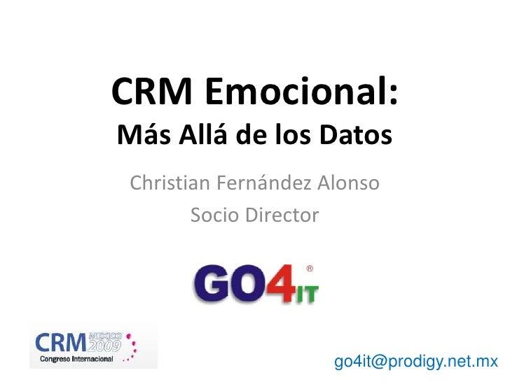 ®<br />CRM Emocional:Más Allá de los Datos<br />Christian Fernández Alonso<br />Socio Director<br />go4it@prodigy.net.mx<b...