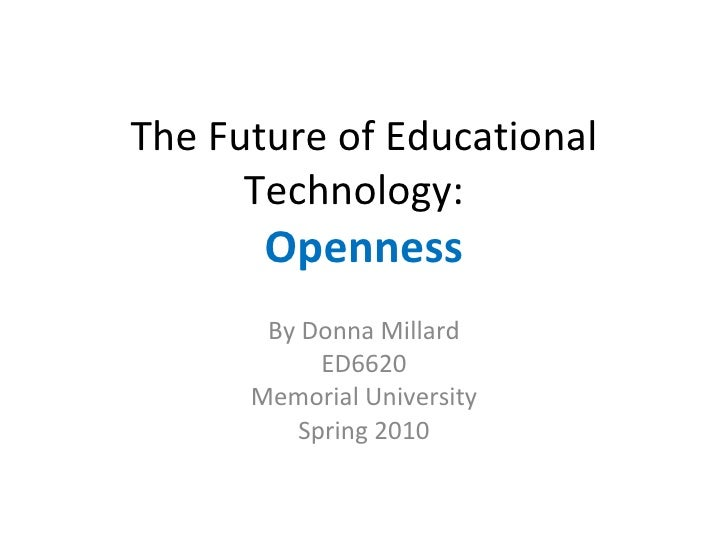 The Future of Educational Technology:  Openness By Donna Millard ED6620 Memorial University Spring 2010
