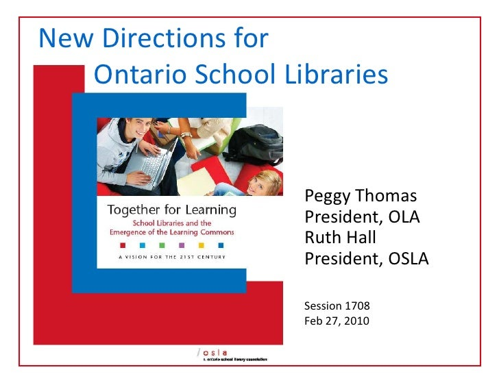 New Directions for <br />        Ontario School Libraries<br />Peggy Thomas <br />President, OLA<br />Ruth Hall<br />Presi...