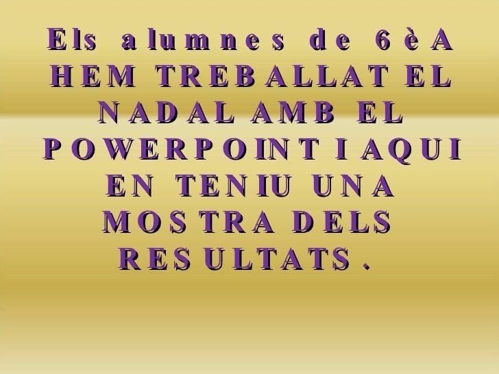 Els alumnes de 6èA HEM TREBALLAT EL NADAL AMB EL POWERPOINT I AQUI EN TENIU UNA MOSTRA DELS RESULTATS.  BONES FESTES!!!