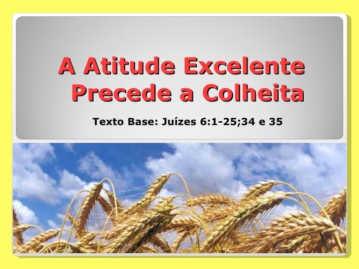 A Atitude Excelente Precede a Colheita Texto Base: Juízes 6:1-25;34 e 35