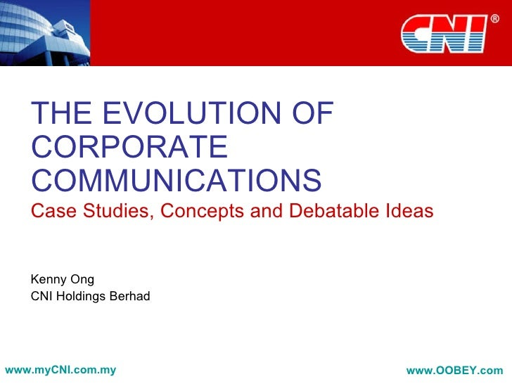 THE EVOLUTION OF    CORPORATE    COMMUNICATIONS    Case Studies, Concepts and Debatable Ideas      Kenny Ong    CNI Holdin...