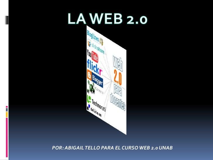 LA WEB 2.0<br />POR: ABIGAIL TELLO PARA EL CURSO WEB 2.0 UNAB<br />