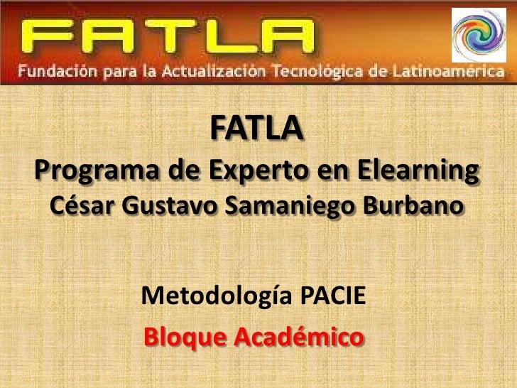FATLA Programa de Experto en Elearning  César Gustavo Samaniego Burbano          Metodología PACIE        Bloque Académico