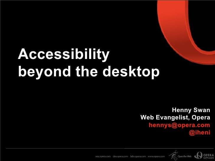Accessibility beyond the desktop                         Henny Swan                Web Evangelist, Opera                  ...