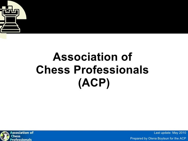 Association of  Chess Professionals  (ACP) Last update: May 2010 Prepared by Olena Boytsun for the ACP http://chess-player...