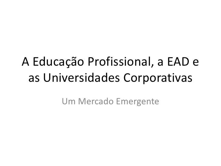 A Educação Profissional, a EAD e as Universidades Corporativas<br />Um Mercado Emergente<br />