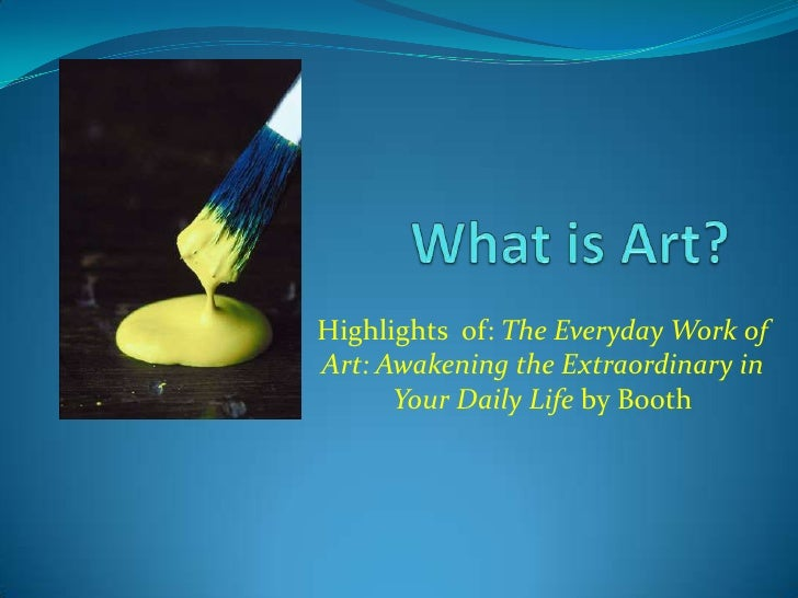 What is Art? <br />Highlights  of: The Everyday Work of Art: Awakening the Extraordinary in Your Daily Life by Booth<br />