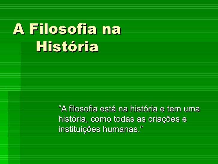 """A Filosofia na História """" A filosofia está na história e tem uma história, como todas as criações e instituições humanas."""""""