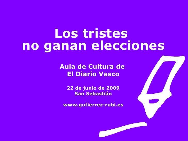 Los tristes  no ganan elecciones Aula de Cultura de  El Diario Vasco 22 de junio de 2009 San Sebastián www.gutierrez-rubi.es