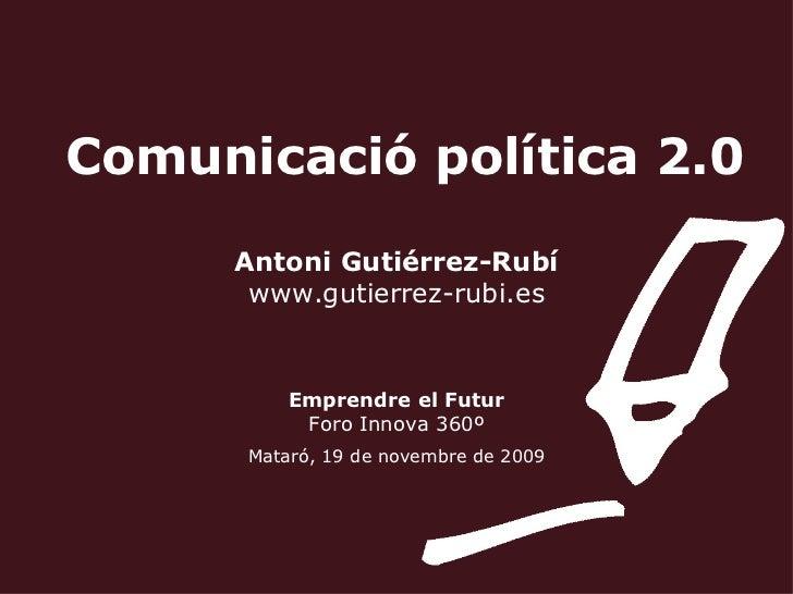Comunicació política 2.0 Antoni Gutiérrez-Rubí www.gutierrez-rubi.es Emprendre el Futur Foro Innova 360º Mataró, 19 de nov...