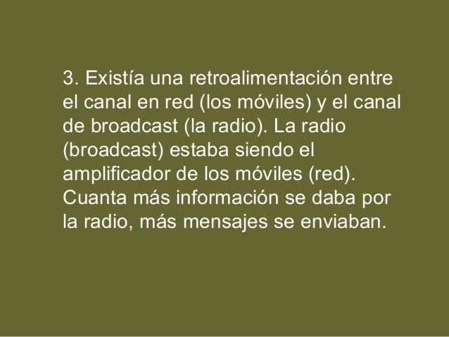 3. Existía una retroalimentación entre el canal en red (los móviles) y el canal de broadcast (la radio). La radio (broadca...