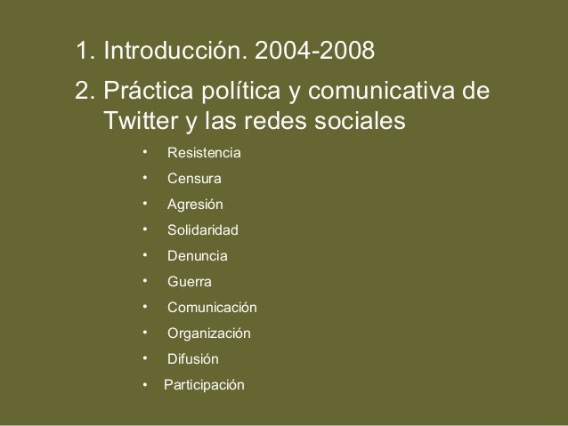 1. Introducción. 2004-2008 2. Práctica política y comunicativa de Twitter y las redes sociales • Resistencia • Censura • A...