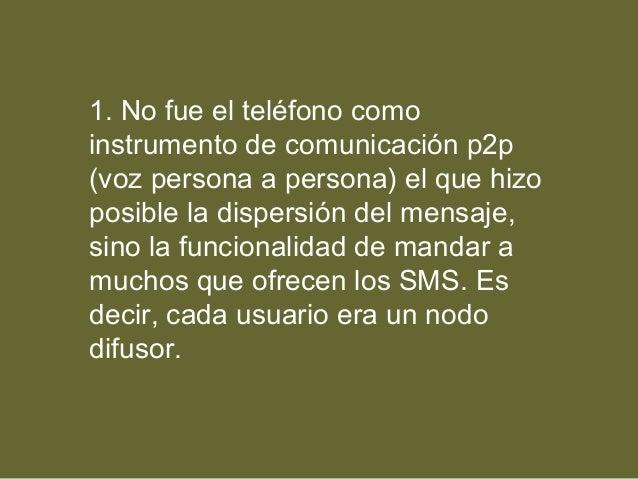 1. No fue el teléfono como instrumento de comunicación p2p (voz persona a persona) el que hizo posible la dispersión del m...
