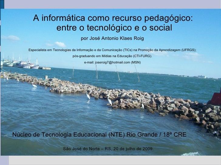 A informática como recurso pedagógico:  entre o tecnológico e o social Núcleo de Tecnologia Educacional (NTE) Rio Grande /...