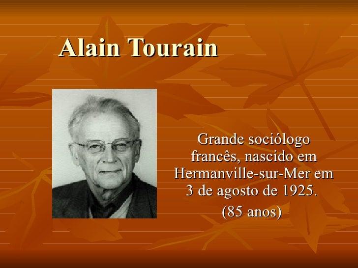 Alain Tourain Grande sociólogo francês, nascido em  Hermanville-sur-Mer em 3 de agosto de 1925.  (85 anos)