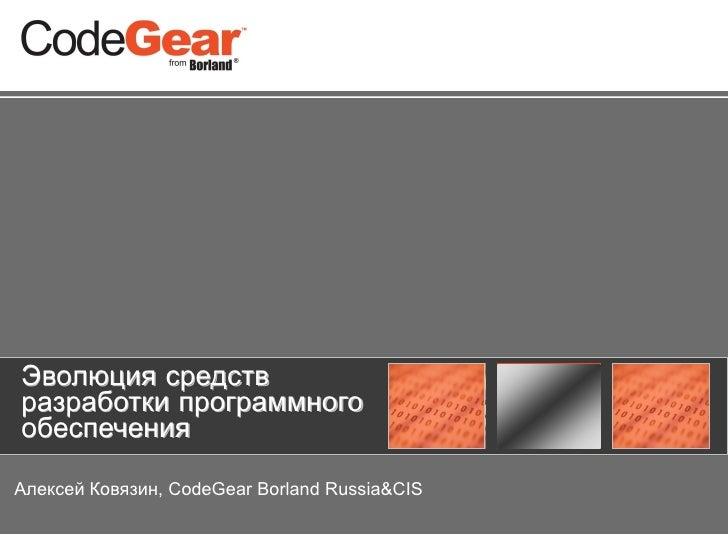 Эволюция средств разработки программного обеспечения  Алексей Ковязин, CodeGear Borland Russia&CIS