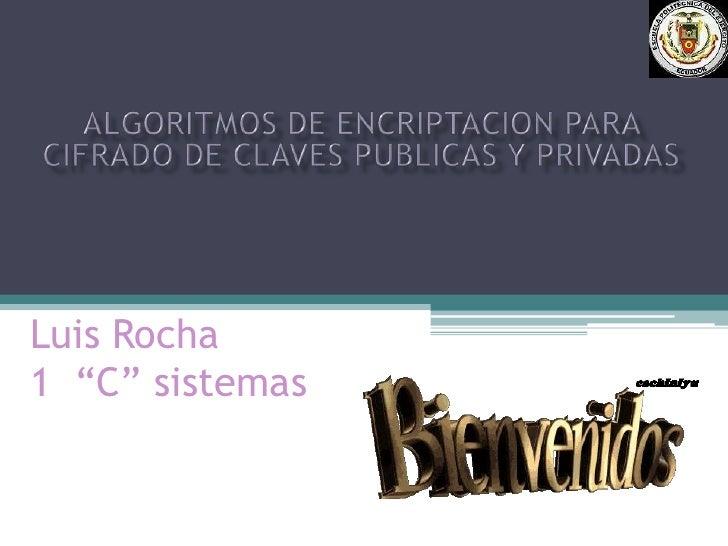 """Algoritmos de encriptacion para cifrado de claves publicas y privadas<br />Luis Rocha1  """"C"""" sistemas<br />"""