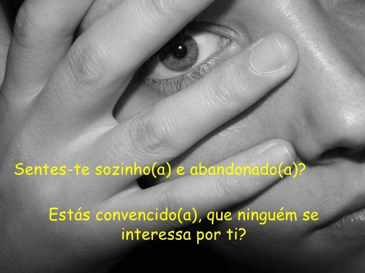 Sentes-te sozinho(a) e abandonado(a)? Estás convencido(a), que ninguém se interessa por ti?