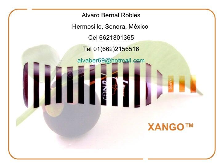 XANGO™ Alvaro Bernal Robles Hermosillo, Sonora, México  Cel 6621801365 Tel 01(662)2156516 alvaber69 @hotmail.com