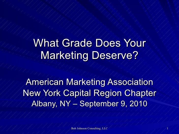 What Grade Does Your Marketing Deserve? American Marketing Association New York Capital Region Chapter Albany, NY – Septem...