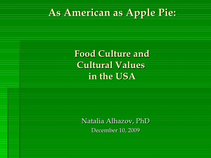 As American as Apple Pie:   Food Culture and  Cultural Values  in the USA Natalia Alhazov, PhD December 10,  2009