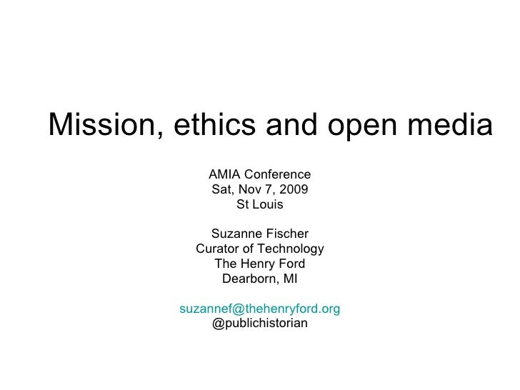 Mission, ethics and open media AMIA Conference Sat, Nov 7, 2009 St Louis Suzanne Fischer Curator of Technology The Henry F...