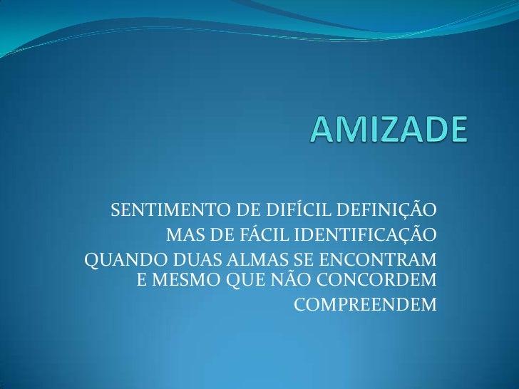 AMIZADE<br />SENTIMENTO DE DIFÍCIL DEFINIÇÃO<br />MAS DE FÁCIL IDENTIFICAÇÃO<br />QUANDO DUAS ALMAS SE ENCONTRAM  E MESMO ...