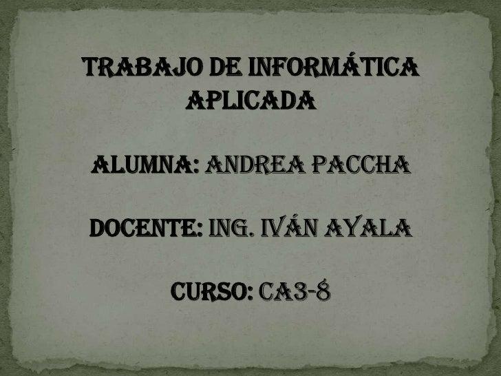 Trabajo de informática aplicadaalumna: Andrea pacchadocente: Ing. Iván Ayalacurso: ca3-8<br />