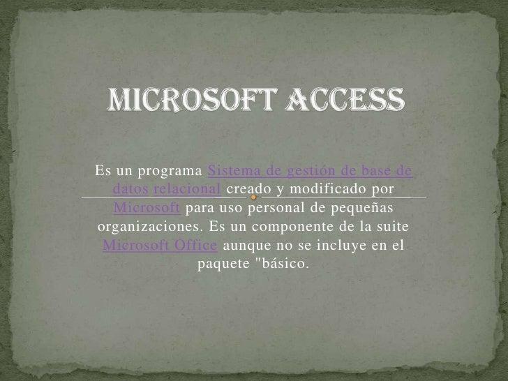 Microsoft Access<br />Es un programa Sistema de gestión de base de datosrelacional creado y modificado por Microsoft para ...
