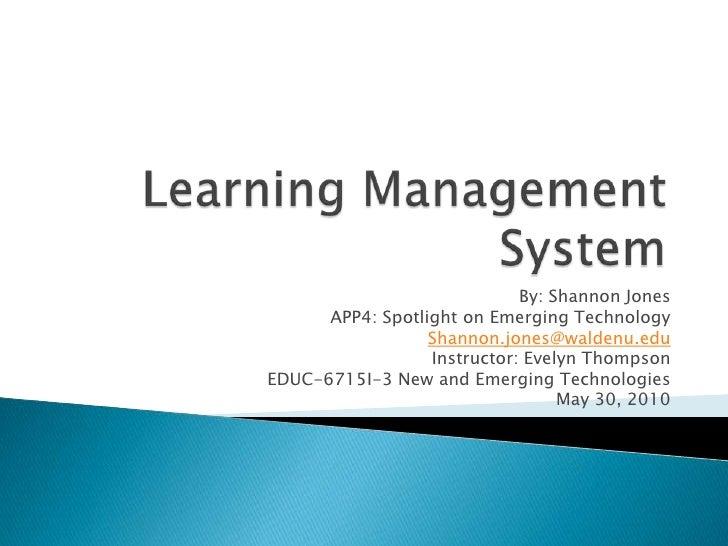 Learning Management System<br />By: Shannon Jones<br />APP4: Spotlight on Emerging Technology<br />Shannon.jones@waldenu.e...