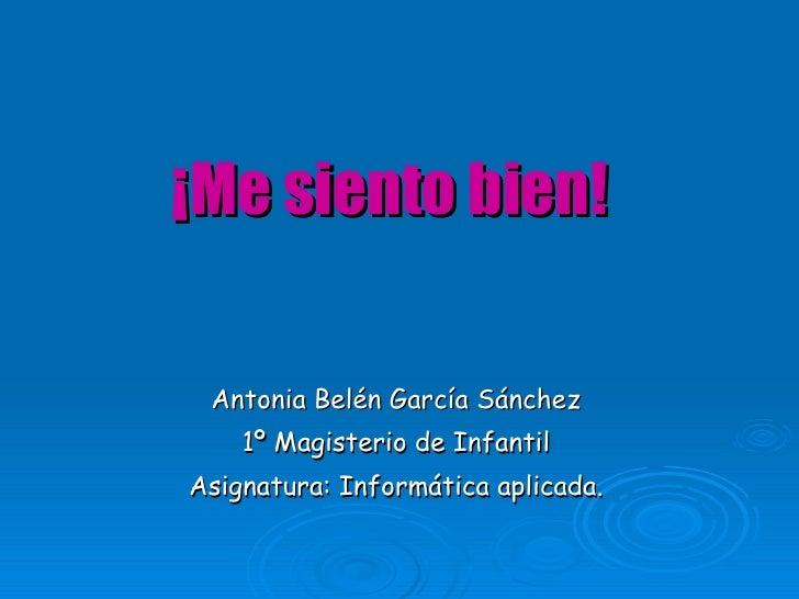 ¡Me siento bien! Antonia Belén García Sánchez 1º Magisterio de Infantil Asignatura: Informática aplicada.