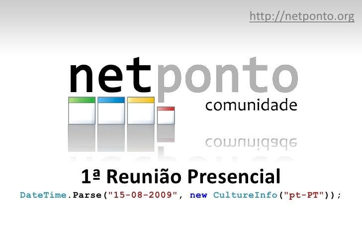 "http://netponto.org<br />1ª Reunião PresencialDateTime.Parse(""15-08-2009"", newCultureInfo(""pt-PT""));<br />"